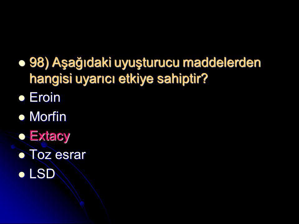  98) Aşağıdaki uyuşturucu maddelerden hangisi uyarıcı etkiye sahiptir?  Eroin  Morfin  Extacy  Toz esrar  LSD