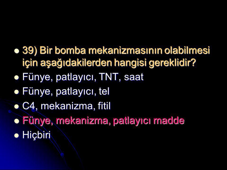  39) Bir bomba mekanizmasının olabilmesi için aşağıdakilerden hangisi gereklidir?  Fünye, patlayıcı, TNT, saat  Fünye, patlayıcı, tel  C4, mekaniz