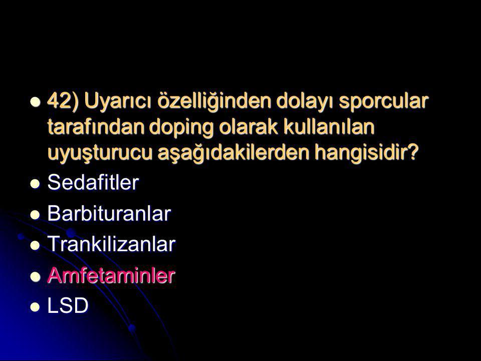  42) Uyarıcı özelliğinden dolayı sporcular tarafından doping olarak kullanılan uyuşturucu aşağıdakilerden hangisidir?  Sedafitler  Barbituranlar 