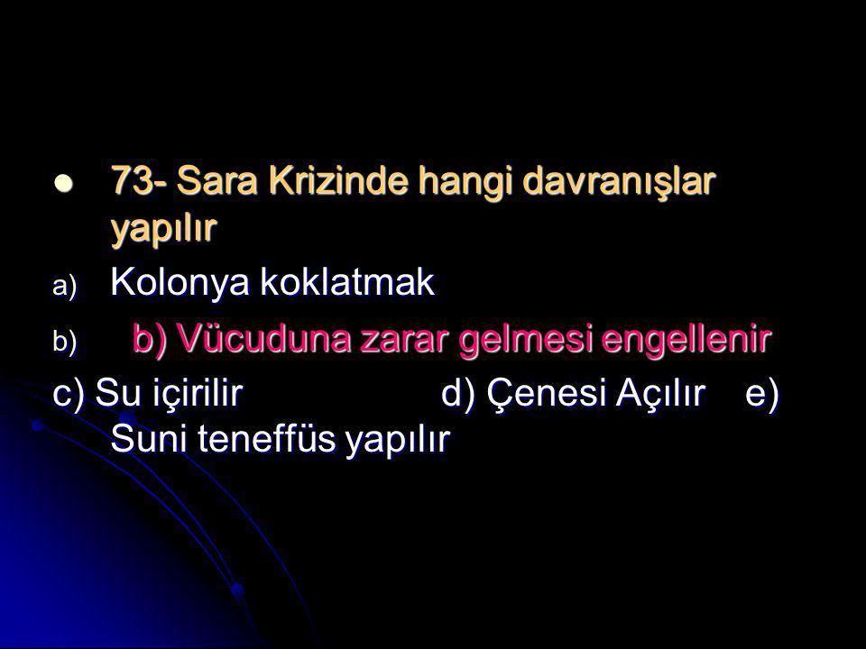  73- Sara Krizinde hangi davranışlar yapılır a) Kolonya koklatmak b) b) Vücuduna zarar gelmesi engellenir c) Su içirilir d) Çenesi Açılıre) Suni tene