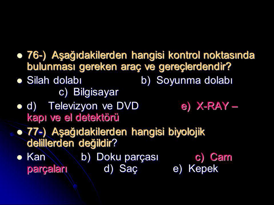  76-) Aşağıdakilerden hangisi kontrol noktasında bulunması gereken araç ve gereçlerdendir?  Silah dolabı b) Soyunma dolabı c) Bilgisayar  d) Televi