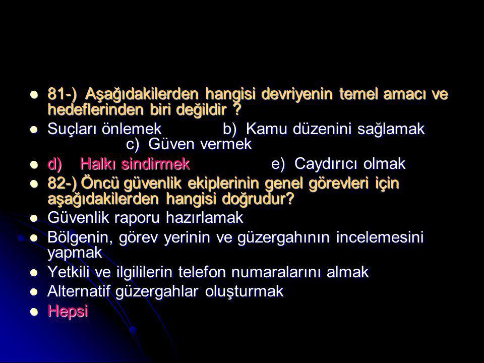  81-) Aşağıdakilerden hangisi devriyenin temel amacı ve hedeflerinden biri değildir ?  Suçları önlemekb) Kamu düzenini sağlamak c) Güven vermek  d)