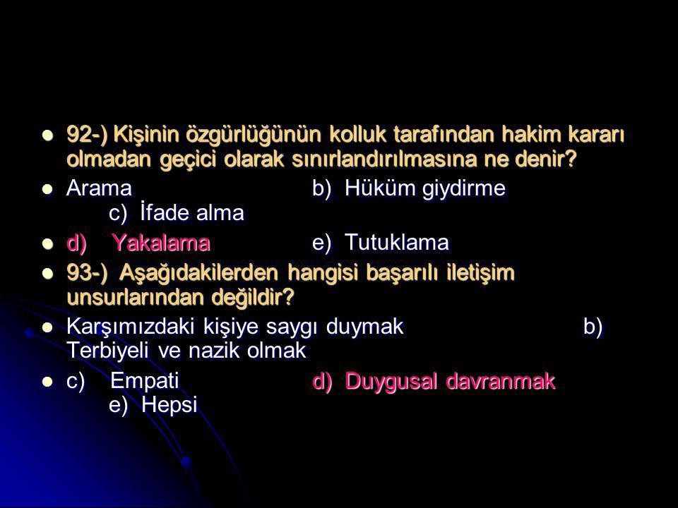  92-) Kişinin özgürlüğünün kolluk tarafından hakim kararı olmadan geçici olarak sınırlandırılmasına ne denir?  Aramab) Hüküm giydirme c) İfade alma