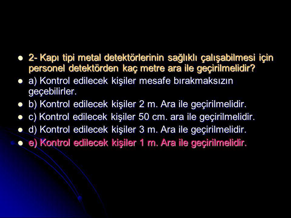  2- Kapı tipi metal detektörlerinin sağlıklı çalışabilmesi için personel detektörden kaç metre ara ile geçirilmelidir?  a) Kontrol edilecek kişiler