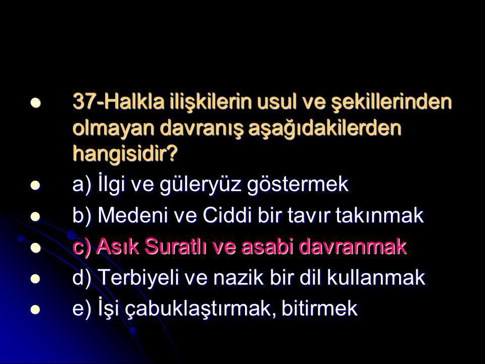  37-Halkla ilişkilerin usul ve şekillerinden olmayan davranış aşağıdakilerden hangisidir?  a) İlgi ve güleryüz göstermek  b) Medeni ve Ciddi bir ta
