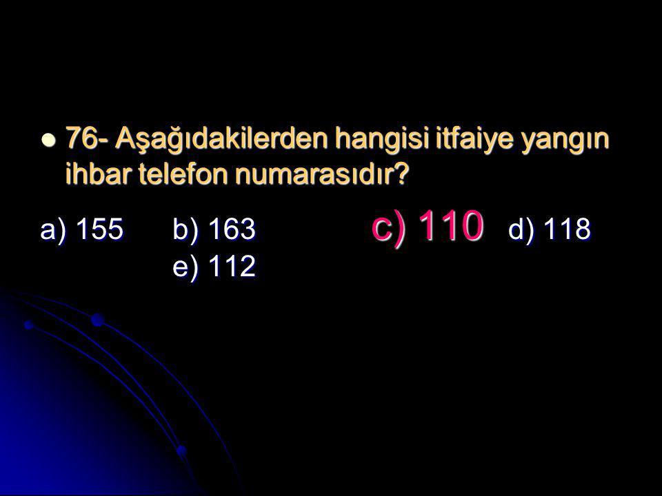  76- Aşağıdakilerden hangisi itfaiye yangın ihbar telefon numarasıdır? a) 155 b) 163 c) 110 d) 118 e) 112