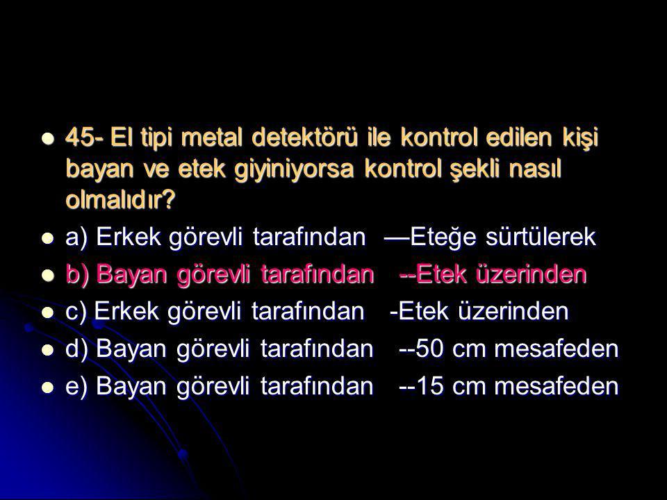  45- El tipi metal detektörü ile kontrol edilen kişi bayan ve etek giyiniyorsa kontrol şekli nasıl olmalıdır?  a) Erkek görevli tarafından —Eteğe sü
