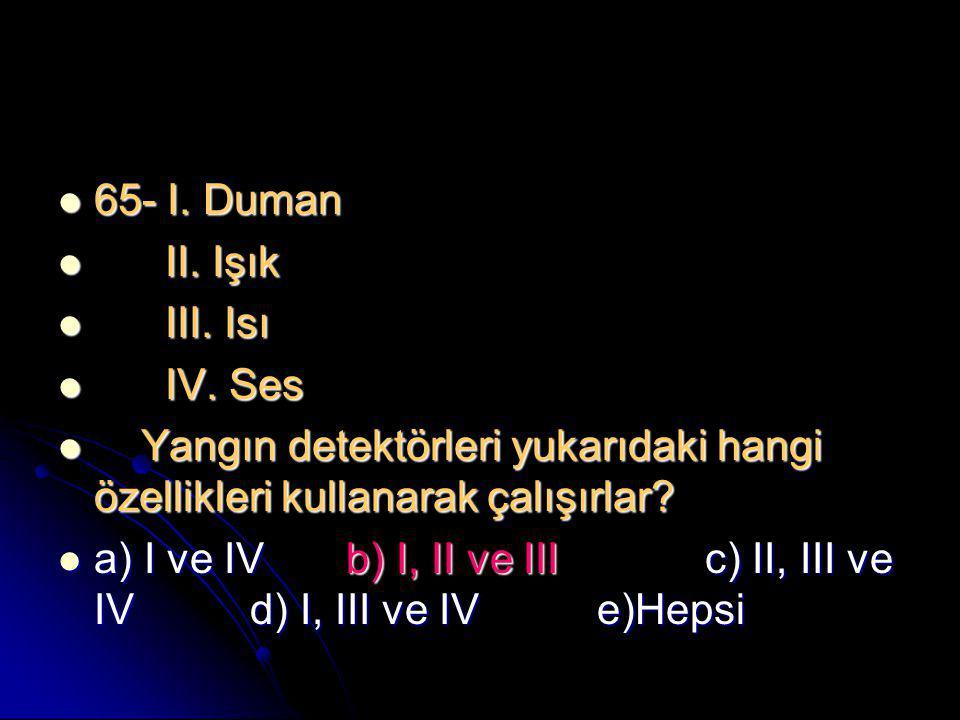  65- I. Duman  II. Işık  III. Isı  IV. Ses  Yangın detektörleri yukarıdaki hangi özellikleri kullanarak çalışırlar?  a) I ve IVb) I, II ve III c