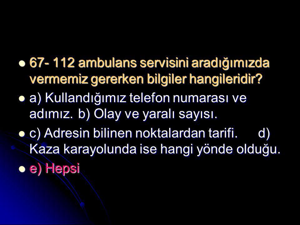  67- 112 ambulans servisini aradığımızda vermemiz gererken bilgiler hangileridir?  a) Kullandığımız telefon numarası ve adımız.b) Olay ve yaralı say