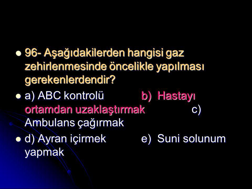  96- Aşağıdakilerden hangisi gaz zehirlenmesinde öncelikle yapılması gerekenlerdendir?  a) ABC kontrolüb) Hastayı ortamdan uzaklaştırmakc) Ambulans