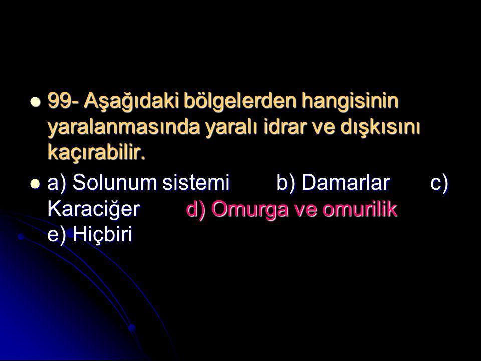  99- Aşağıdaki bölgelerden hangisinin yaralanmasında yaralı idrar ve dışkısını kaçırabilir.  a) Solunum sistemi b) Damarlar c) Karaciğer d) Omurga v