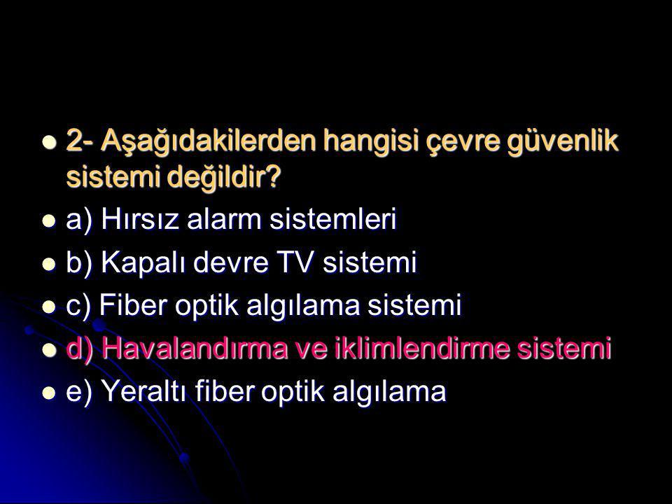  2- Aşağıdakilerden hangisi çevre güvenlik sistemi değildir?  a) Hırsız alarm sistemleri  b) Kapalı devre TV sistemi  c) Fiber optik algılama sist