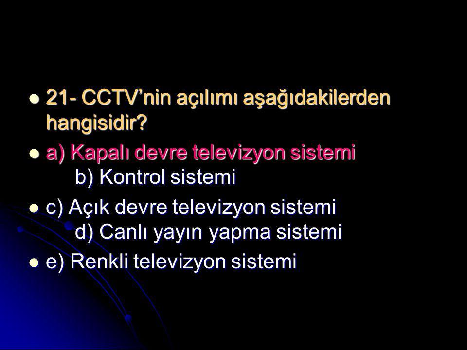  21- CCTV'nin açılımı aşağıdakilerden hangisidir?  a) Kapalı devre televizyon sistemi b) Kontrol sistemi  c) Açık devre televizyon sistemi d) Canlı