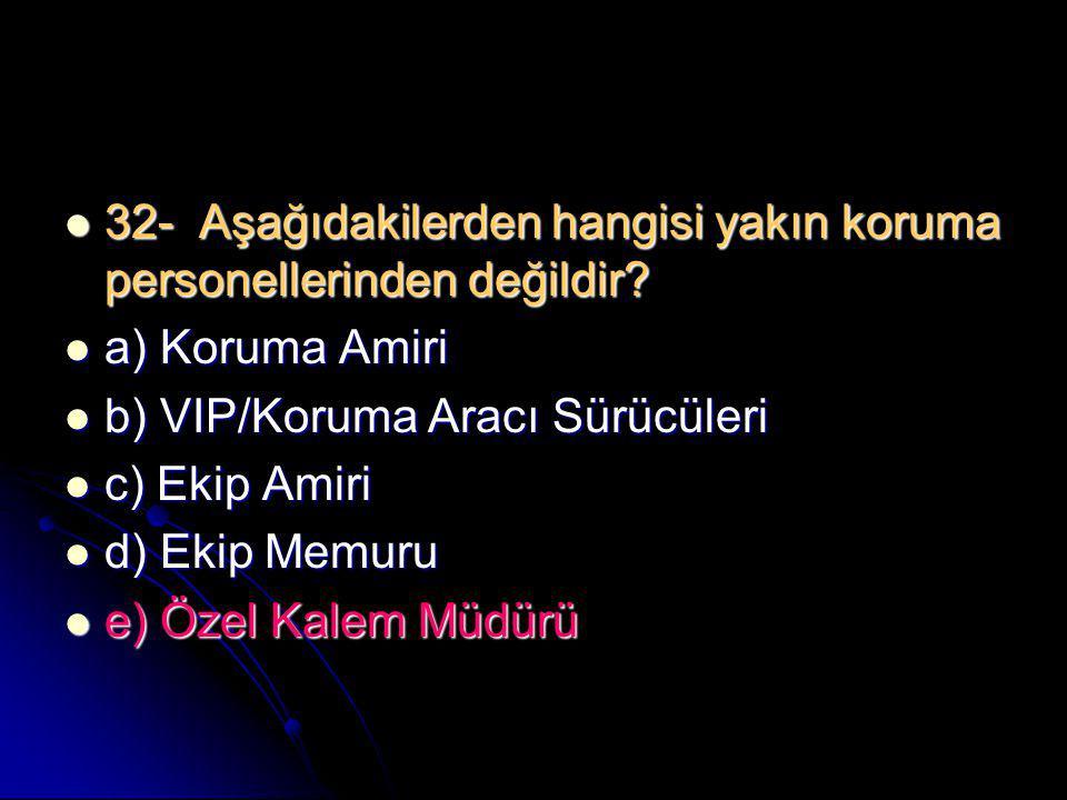  32- Aşağıdakilerden hangisi yakın koruma personellerinden değildir?  a) Koruma Amiri  b) VIP/Koruma Aracı Sürücüleri  c) Ekip Amiri  d) Ekip Mem
