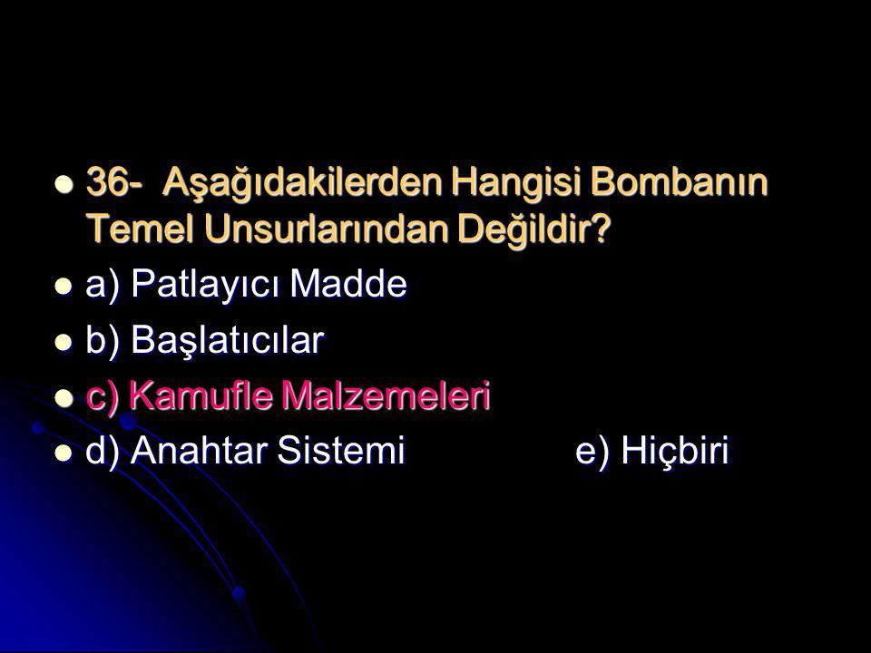  36- Aşağıdakilerden Hangisi Bombanın Temel Unsurlarından Değildir?  a) Patlayıcı Madde  b) Başlatıcılar  c) Kamufle Malzemeleri  d) Anahtar Sist