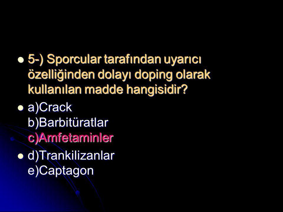 5-) Sporcular tarafından uyarıcı özelliğinden dolayı doping olarak kullanılan madde hangisidir?  a)Crack b)Barbitüratlar c)Amfetaminler  d)Trankil