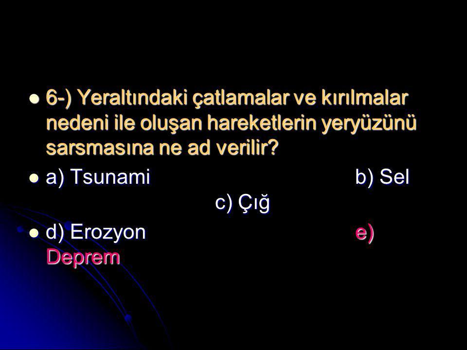  6-) Yeraltındaki çatlamalar ve kırılmalar nedeni ile oluşan hareketlerin yeryüzünü sarsmasına ne ad verilir?  a) Tsunamib) Sel c) Çığ  d) Erozyone