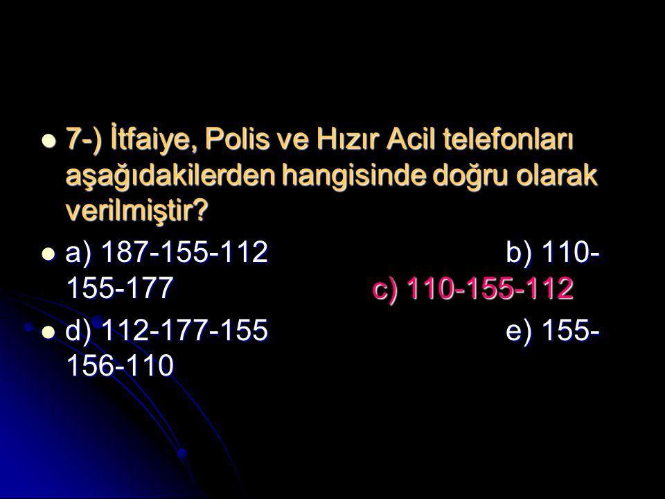  7-) İtfaiye, Polis ve Hızır Acil telefonları aşağıdakilerden hangisinde doğru olarak verilmiştir?  a) 187-155-112b) 110- 155-177 c) 110-155-112  d