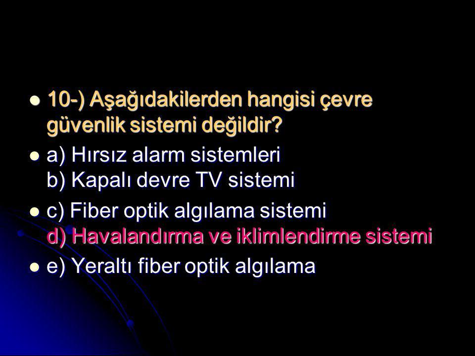  10-) Aşağıdakilerden hangisi çevre güvenlik sistemi değildir?  a) Hırsız alarm sistemleri b) Kapalı devre TV sistemi  c) Fiber optik algılama sist