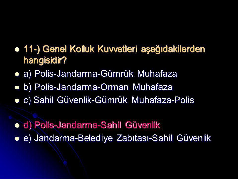  11-) Genel Kolluk Kuvvetleri aşağıdakilerden hangisidir?  a) Polis-Jandarma-Gümrük Muhafaza  b) Polis-Jandarma-Orman Muhafaza  c) Sahil Güvenlik-
