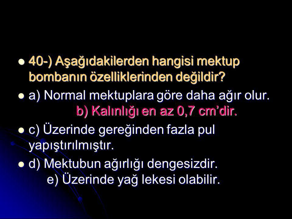  40-) Aşağıdakilerden hangisi mektup bombanın özelliklerinden değildir?  a) Normal mektuplara göre daha ağır olur. b) Kalınlığı en az 0,7 cm'dir. 