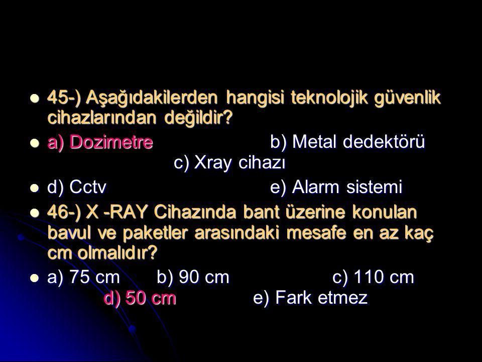  45-) Aşağıdakilerden hangisi teknolojik güvenlik cihazlarından değildir?  a) Dozimetreb) Metal dedektörü c) Xray cihazı  d) Cctv e) Alarm sistemi