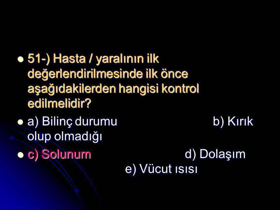  51-) Hasta / yaralının ilk değerlendirilmesinde ilk önce aşağıdakilerden hangisi kontrol edilmelidir?  a) Bilinç durumub) Kırık olup olmadığı  c)