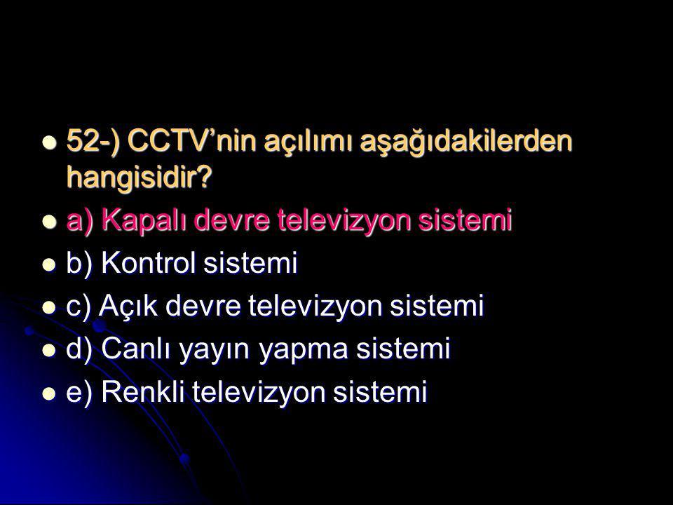  52-) CCTV'nin açılımı aşağıdakilerden hangisidir?  a) Kapalı devre televizyon sistemi  b) Kontrol sistemi  c) Açık devre televizyon sistemi  d)