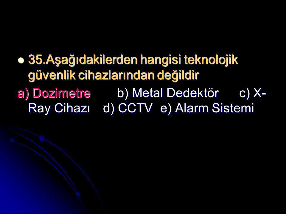  35.Aşağıdakilerden hangisi teknolojik güvenlik cihazlarından değildir a) Dozimetre b) Metal Dedektör c) X- Ray Cihazı d) CCTVe) Alarm Sistemi
