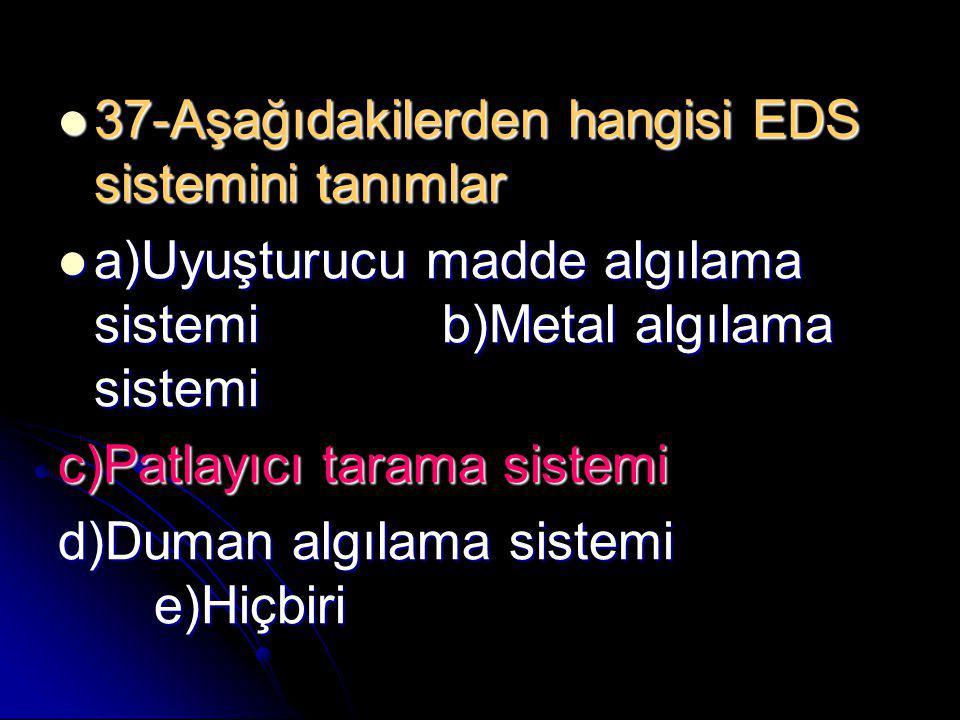  37-Aşağıdakilerden hangisi EDS sistemini tanımlar  a)Uyuşturucu madde algılama sistemib)Metal algılama sistemi c)Patlayıcı tarama sistemi d)Duman a