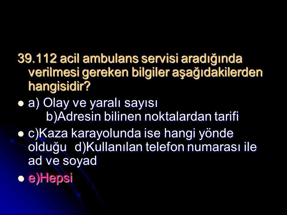 39.112 acil ambulans servisi aradığında verilmesi gereken bilgiler aşağıdakilerden hangisidir?  a) Olay ve yaralı sayısı b)Adresin bilinen noktalarda