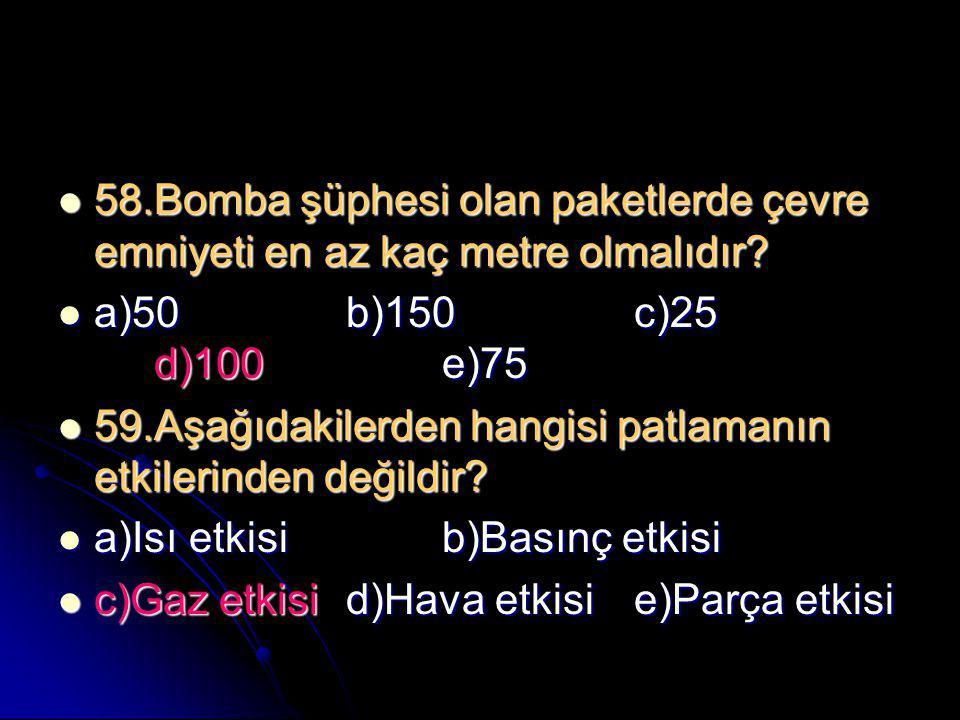  58.Bomba şüphesi olan paketlerde çevre emniyeti en az kaç metre olmalıdır?  a)50b)150c)25 d)100e)75  59.Aşağıdakilerden hangisi patlamanın etkiler