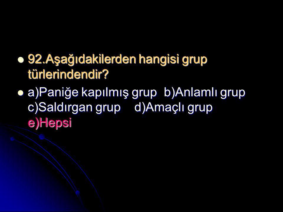  92.Aşağıdakilerden hangisi grup türlerindendir?  a)Paniğe kapılmış grup b)Anlamlı grup c)Saldırgan grup d)Amaçlı grup e)Hepsi