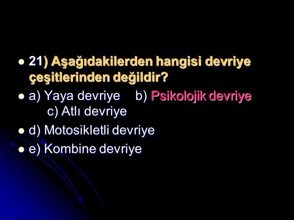  21) Aşağıdakilerden hangisi devriye çeşitlerinden değildir?  a) Yaya devriyeb) Psikolojik devriye c) Atlı devriye  d) Motosikletli devriye  e) Ko
