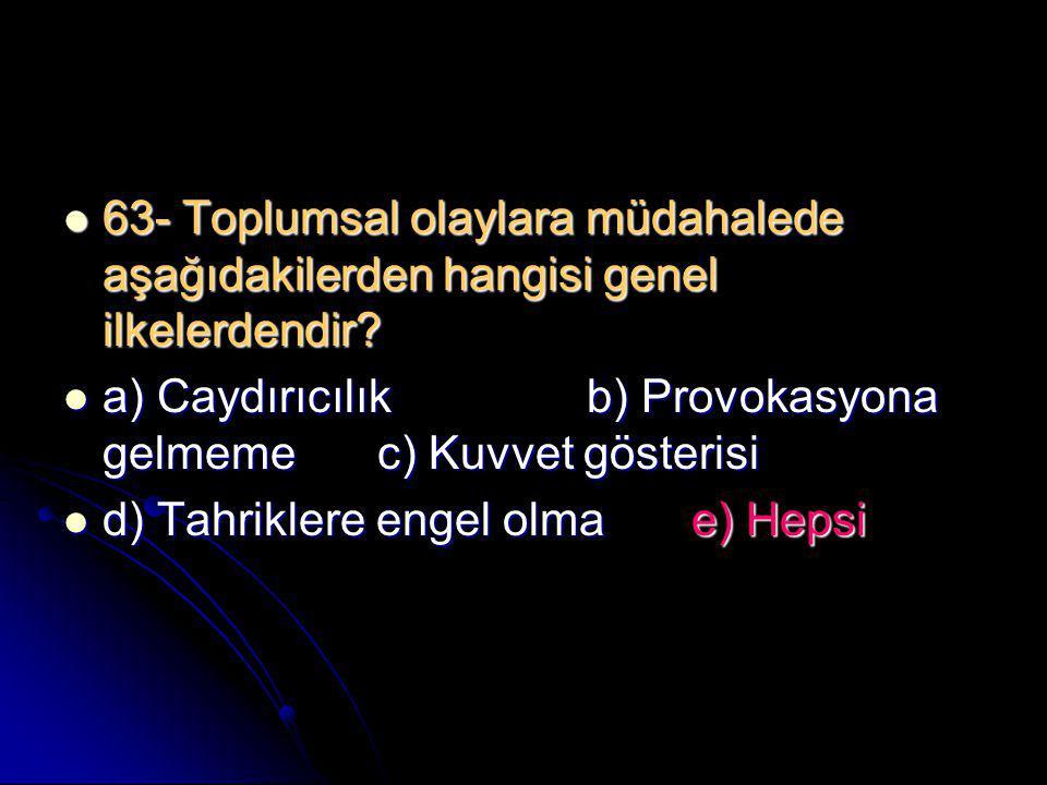  63- Toplumsal olaylara müdahalede aşağıdakilerden hangisi genel ilkelerdendir?  a) Caydırıcılık b) Provokasyona gelmemec) Kuvvet gösterisi  d) Tah