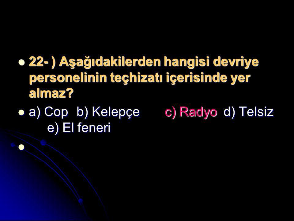 22- ) Aşağıdakilerden hangisi devriye personelinin teçhizatı içerisinde yer almaz?  a) Copb) Kelepçec) Radyod) Telsiz e) El feneri 