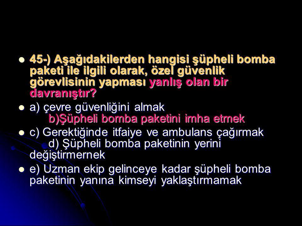  45-) Aşağıdakilerden hangisi şüpheli bomba paketi ile ilgili olarak, özel güvenlik görevlisinin yapması yanlış olan bir davranıştır?  a) çevre güve