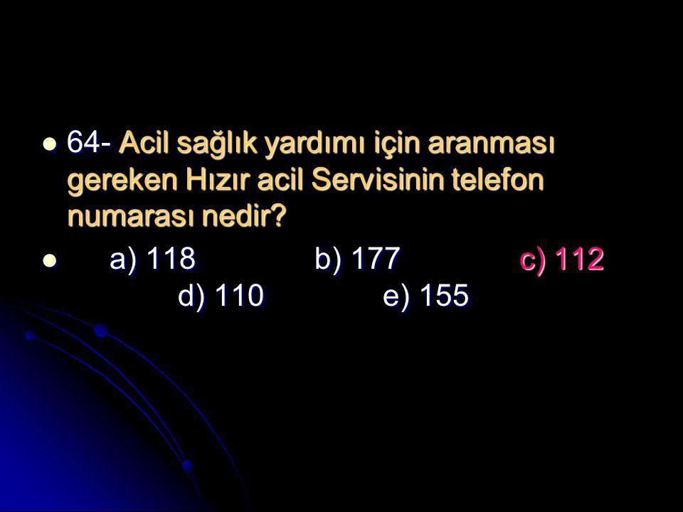  64- Acil sağlık yardımı için aranması gereken Hızır acil Servisinin telefon numarası nedir?  a) 118b) 177c) 112 d) 110e) 155