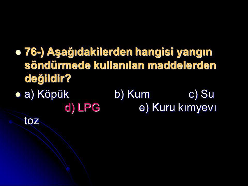  76-) Aşağıdakilerden hangisi yangın söndürmede kullanılan maddelerden değildir?  a) Köpükb) Kumc) Su d) LPGe) Kuru kımyevı toz