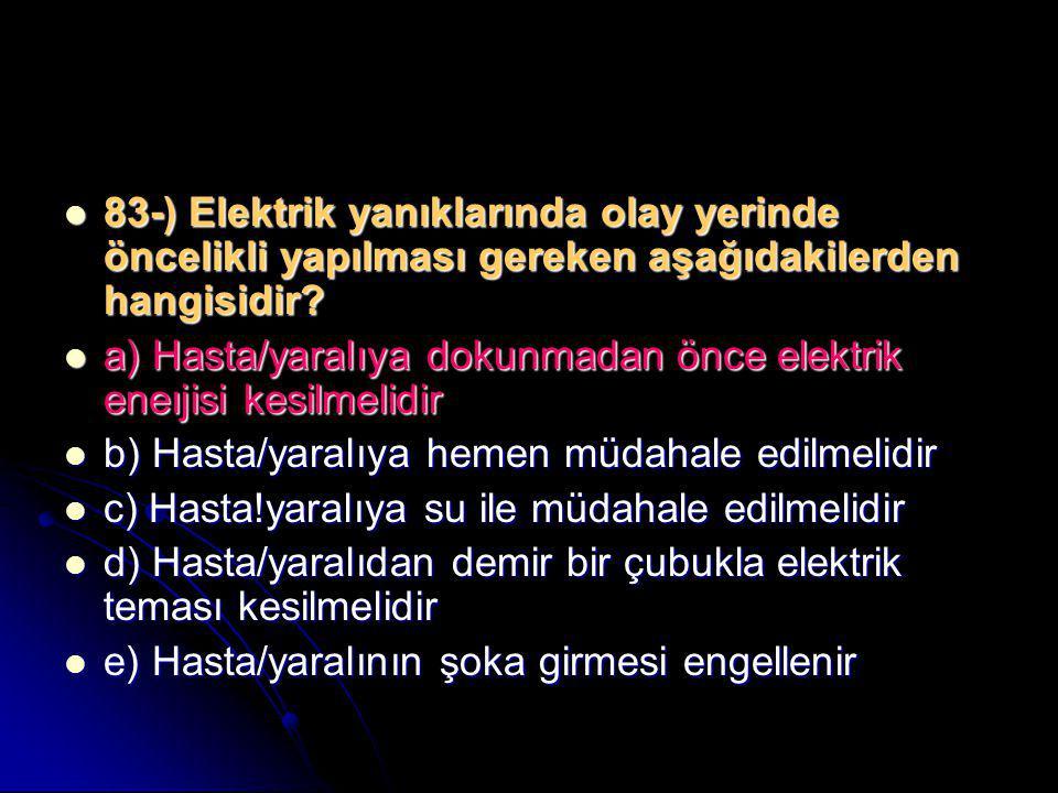  83-) Elektrik yanıklarında olay yerinde öncelikli yapılması gereken aşağıdakilerden hangisidir?  a) Hasta/yaralıya dokunmadan önce elektrik eneıjis