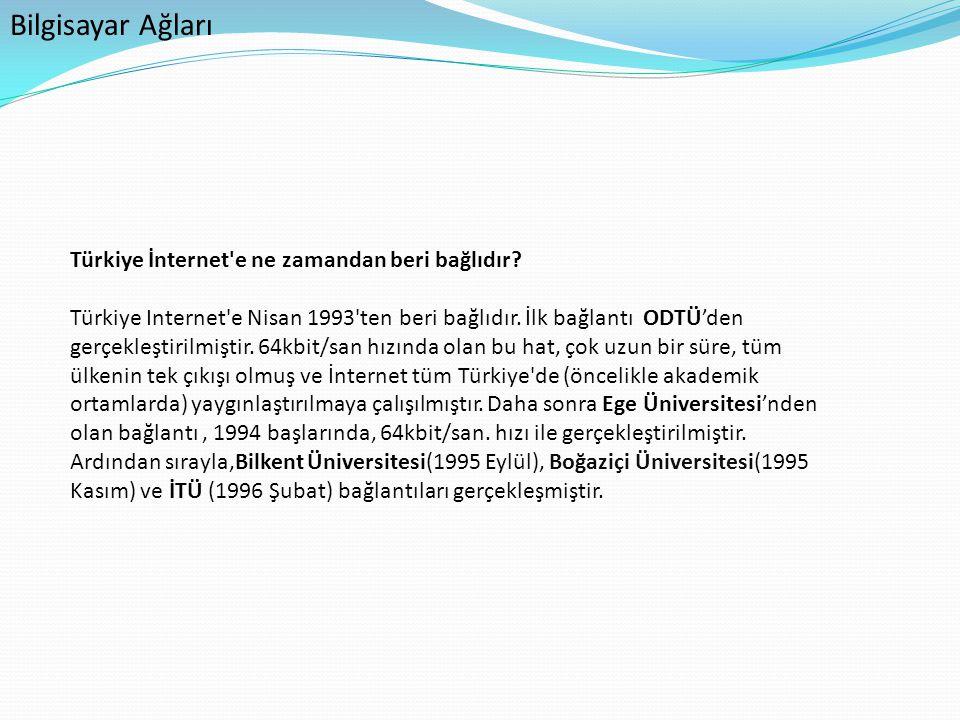 Bilgisayar Ağları Türkiye İnternet'e ne zamandan beri bağlıdır? Türkiye Internet'e Nisan 1993'ten beri bağlıdır. İlk bağlantı ODTÜ'den gerçekleştirilm