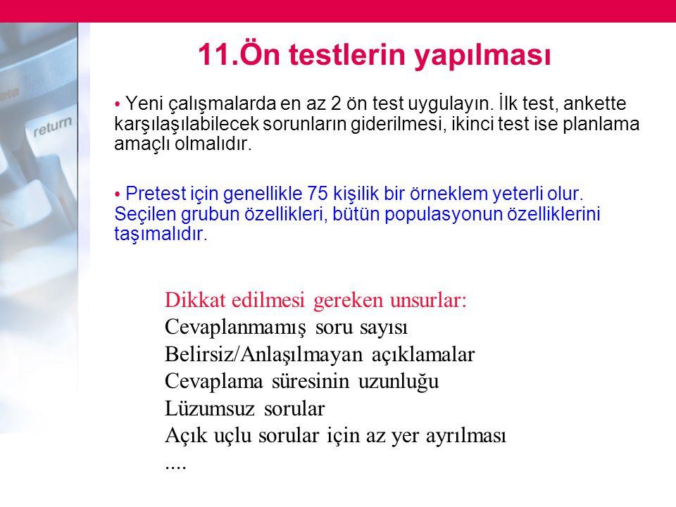11.Ön testlerin yapılması • Yeni çalışmalarda en az 2 ön test uygulayın. İlk test, ankette karşılaşılabilecek sorunların giderilmesi, ikinci test ise