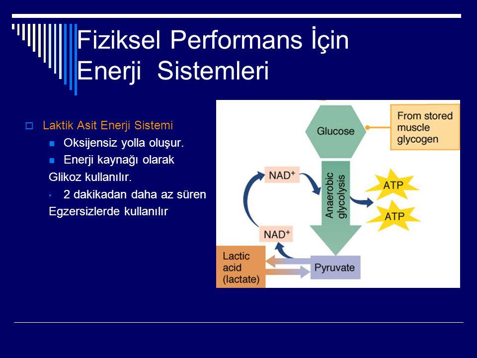Fiziksel Performans İçin Enerji Sistemleri  Laktik Asit Enerji Sistemi  Oksijensiz yolla oluşur.  Enerji kaynağı olarak Glikoz kullanılır. • 2 daki