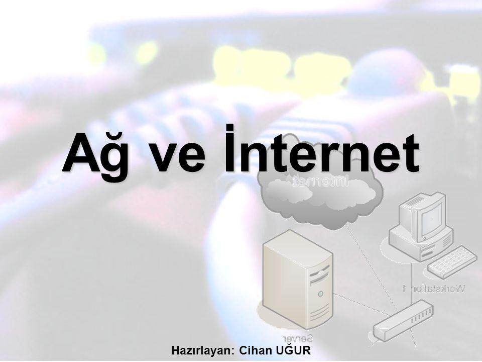 Ağ ve İnternet Hazırlayan: Cihan UĞUR