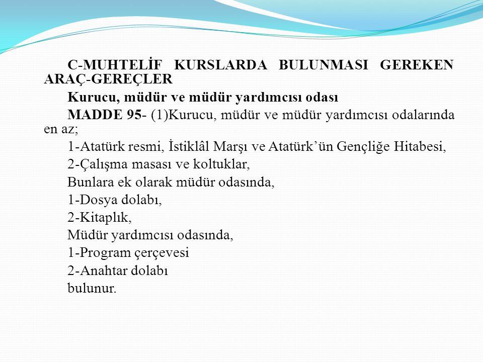 C-MUHTELİF KURSLARDA BULUNMASI GEREKEN ARAÇ-GEREÇLER Kurucu, müdür ve müdür yardımcısı odası MADDE 95- (1)Kurucu, müdür ve müdür yardımcısı odalarında