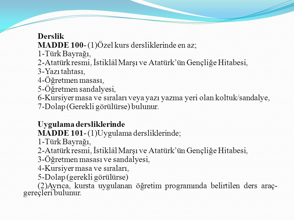 Derslik MADDE 100- (1)Özel kurs dersliklerinde en az; 1-Türk Bayrağı, 2-Atatürk resmi, İstiklâl Marşı ve Atatürk'ün Gençliğe Hitabesi, 3-Yazı tahtası,