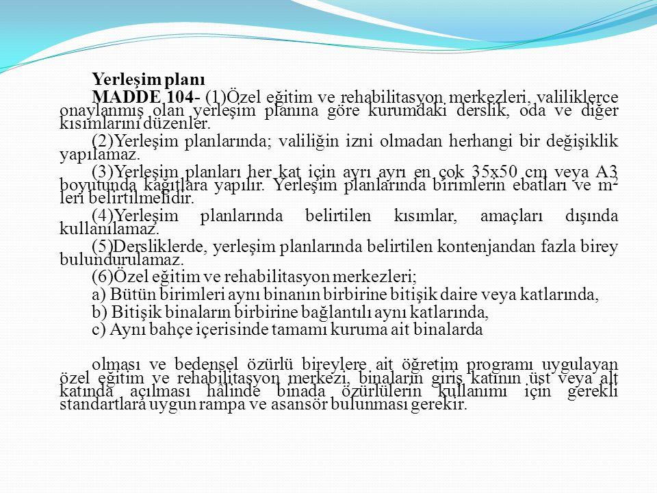 Yerleşim planı MADDE 104- (1)Özel eğitim ve rehabilitasyon merkezleri, valiliklerce onaylanmış olan yerleşim planına göre kurumdaki derslik, oda ve di