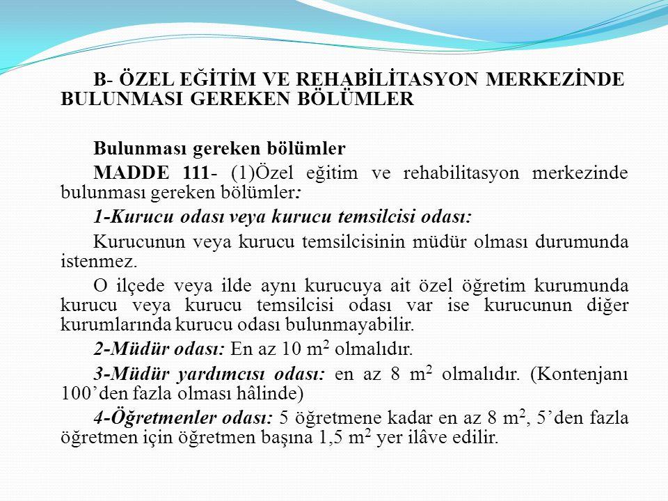 B- ÖZEL EĞİTİM VE REHABİLİTASYON MERKEZİNDE BULUNMASI GEREKEN BÖLÜMLER Bulunması gereken bölümler MADDE 111- (1)Özel eğitim ve rehabilitasyon merkezin