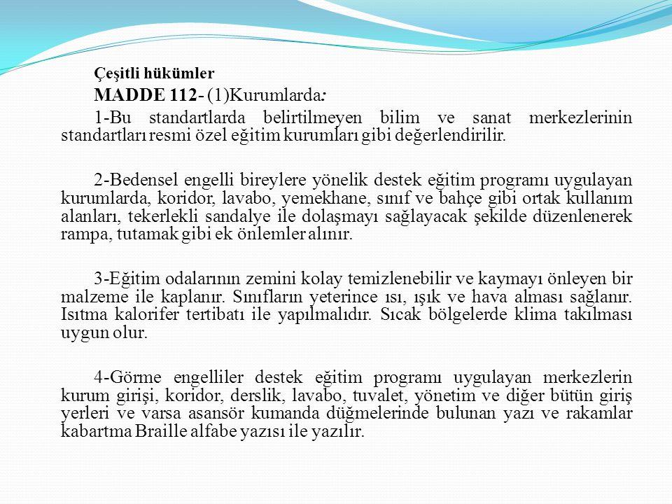 Çeşitli hükümler MADDE 112- (1)Kurumlarda: 1-Bu standartlarda belirtilmeyen bilim ve sanat merkezlerinin standartları resmi özel eğitim kurumları gibi