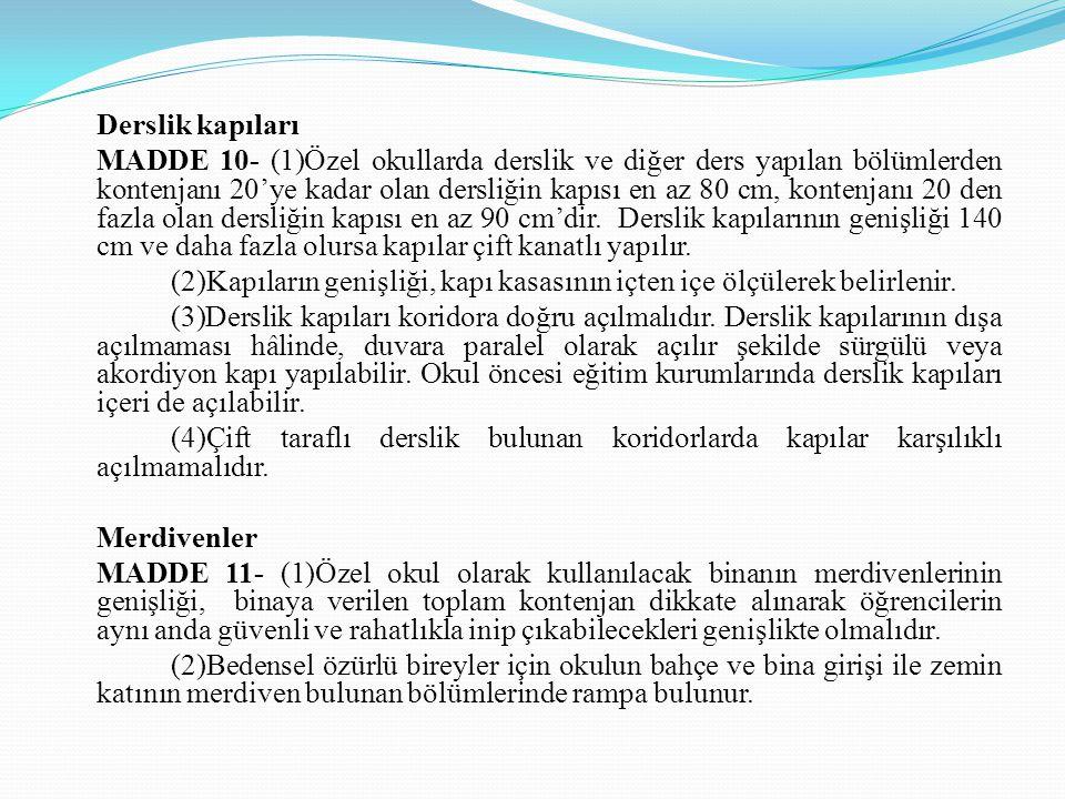 Derslik kapıları MADDE 10- (1)Özel okullarda derslik ve diğer ders yapılan bölümlerden kontenjanı 20'ye kadar olan dersliğin kapısı en az 80 cm, konte